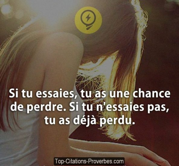 Si tu essaies, tu as une chance de perdre. Si tu n'essaies pas, tu as déjà perdu.