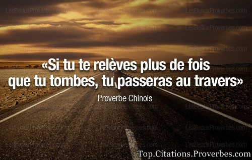 citation courage : Si tu te relèves plus de fois que tu tombes, tu passeras au travers – Proverbe Ch...