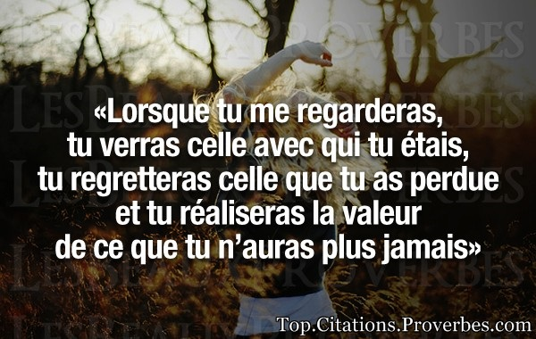 Citation amour : Lorsque tu me regarderas, tu verras celle avec qui tu étais, tu regretteras celle q...