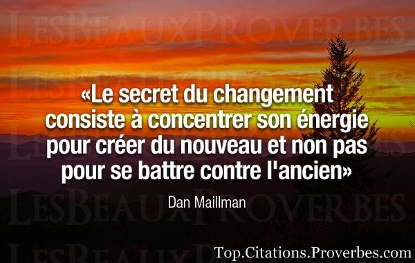 Le secret du changement consiste à concentrer son …