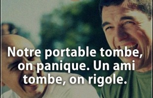 Notre portable tombe, on panique. Un ami tombe, on rigole.
