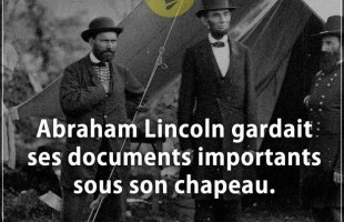 Citation courte : Abraham Lincoln gardait ses documents importants sous son chapeau.