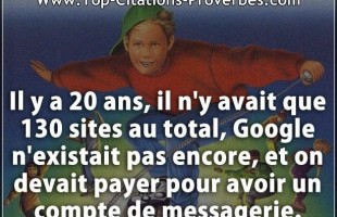 Citation message : Il y a 20 ans, il n'y avait que 130 sites au total, Google n'existait pas encore,...