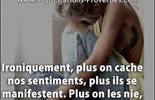 Citation sentiment : Ironiquement, plus on cache nos sentiments, plus ils se manifestent. Plus on le...